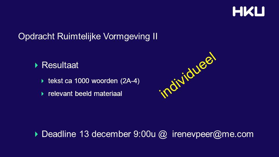 Opdracht Ruimtelijke Vormgeving II Resultaat tekst ca 1000 woorden (2A-4) relevant beeld materiaal Deadline 13 december 9:00u @ irenevpeer@me.com individueel