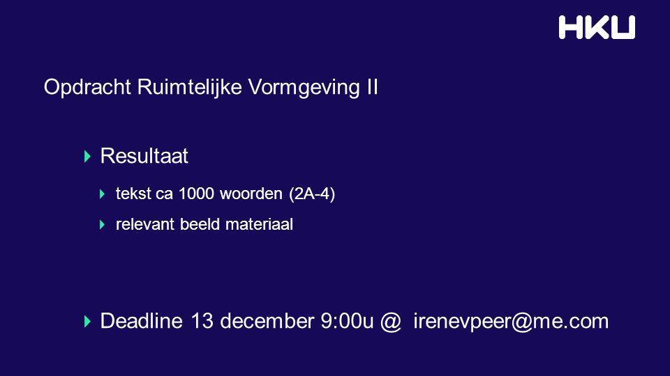 Opdracht Ruimtelijke Vormgeving II Resultaat tekst ca 1000 woorden (2A-4) relevant beeld materiaal Deadline 13 december 9:00u @ irenevpeer@me.com
