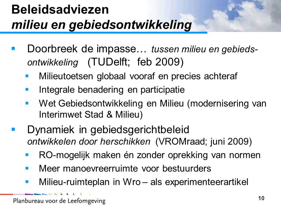 10 Beleidsadviezen milieu en gebiedsontwikkeling  Doorbreek de impasse… tussen milieu en gebieds- ontwikkeling (TUDelft; feb 2009)  Milieutoetsen globaal vooraf en precies achteraf  Integrale benadering en participatie  Wet Gebiedsontwikkeling en Milieu (modernisering van Interimwet Stad & Milieu)  Dynamiek in gebiedsgerichtbeleid ontwikkelen door herschikken (VROMraad; juni 2009)  RO-mogelijk maken én zonder oprekking van normen  Meer manoevreerruimte voor bestuurders  Milieu-ruimteplan in Wro – als experimenteerartikel