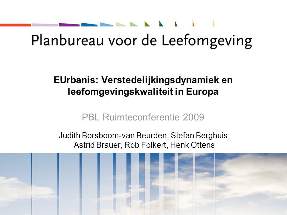 EUrbanis: Verstedelijkingsdynamiek en leefomgevingskwaliteit in Europa PBL Ruimteconferentie 2009 Judith Borsboom-van Beurden, Stefan Berghuis, Astrid Brauer, Rob Folkert, Henk Ottens