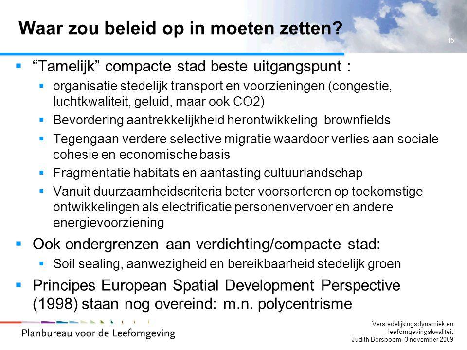 15 Verstedelijkingsdynamiek en leefomgevingskwaliteit Judith Borsboom, 3 november 2009 Waar zou beleid op in moeten zetten.