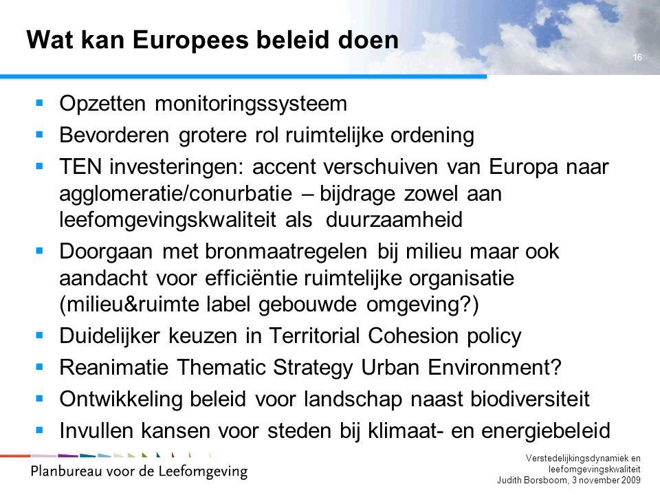 16 Verstedelijkingsdynamiek en leefomgevingskwaliteit Judith Borsboom, 3 november 2009 Wat kan Europees beleid doen  Opzetten monitoringssysteem  Be