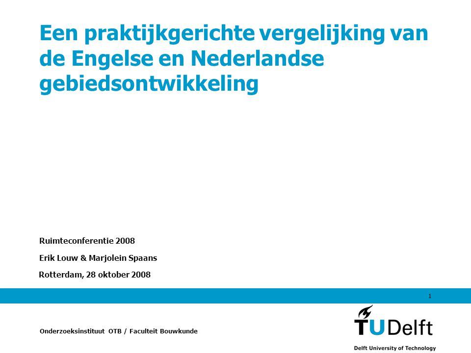 Onderzoeksinstituut OTB / Faculteit Bouwkunde Rotterdam, 28 oktober 2008 1 Een praktijkgerichte vergelijking van de Engelse en Nederlandse gebiedsontwikkeling Ruimteconferentie 2008 Erik Louw & Marjolein Spaans