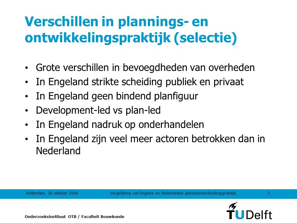 Onderzoeksinstituut OTB / Faculteit Bouwkunde Rotterdam, 28 oktober 20083Vergelijking van Engelse en Nederlandse gebiedsontwikkelingspraktijk Verschillen in plannings- en ontwikkelingspraktijk (selectie) Grote verschillen in bevoegdheden van overheden In Engeland strikte scheiding publiek en privaat In Engeland geen bindend planfiguur Development-led vs plan-led In Engeland nadruk op onderhandelen In Engeland zijn veel meer actoren betrokken dan in Nederland
