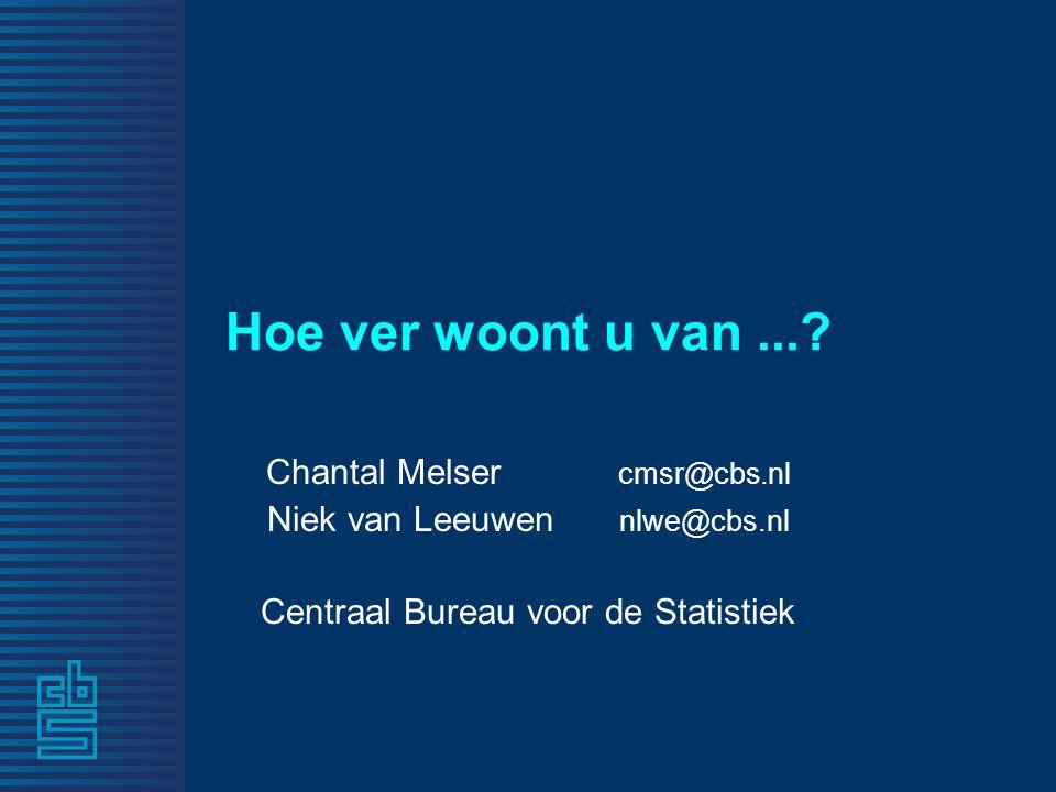 Hoe ver woont u van...? Chantal Melser cmsr@cbs.nl Niek van Leeuwen nlwe@cbs.nl Centraal Bureau voor de Statistiek