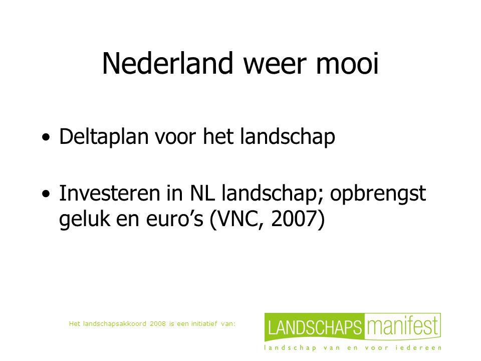 Het landschapsakkoord 2008 is een initiatief van: Nederland weer mooi Deltaplan voor het landschap Investeren in NL landschap; opbrengst geluk en euro