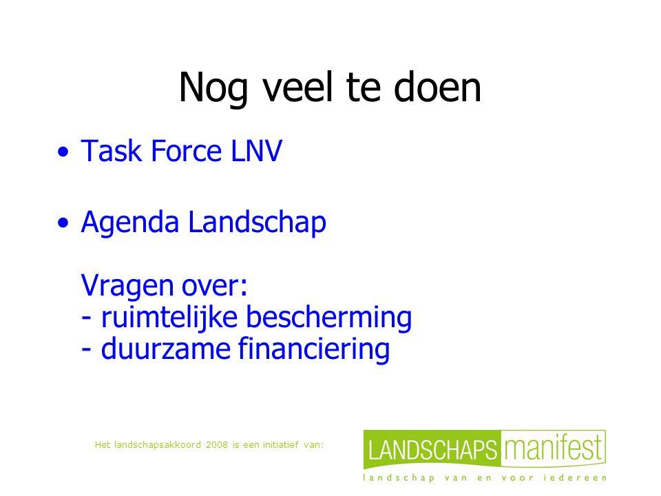Het landschapsakkoord 2008 is een initiatief van: Nog veel te doen Task Force LNV Agenda Landschap Vragen over: - ruimtelijke bescherming - duurzame financiering