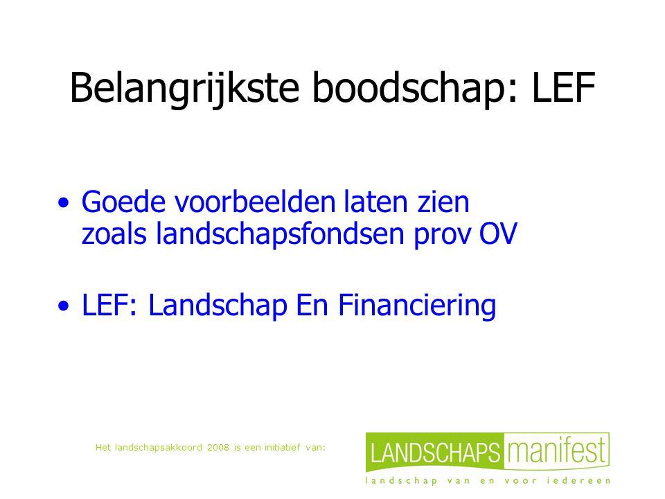 Het landschapsakkoord 2008 is een initiatief van: Belangrijkste boodschap: LEF Goede voorbeelden laten zien zoals landschapsfondsen prov OV LEF: Landschap En Financiering