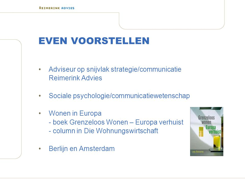 EVEN VOORSTELLEN Adviseur op snijvlak strategie/communicatie Reimerink Advies Sociale psychologie/communicatiewetenschap Wonen in Europa - boek Grenze