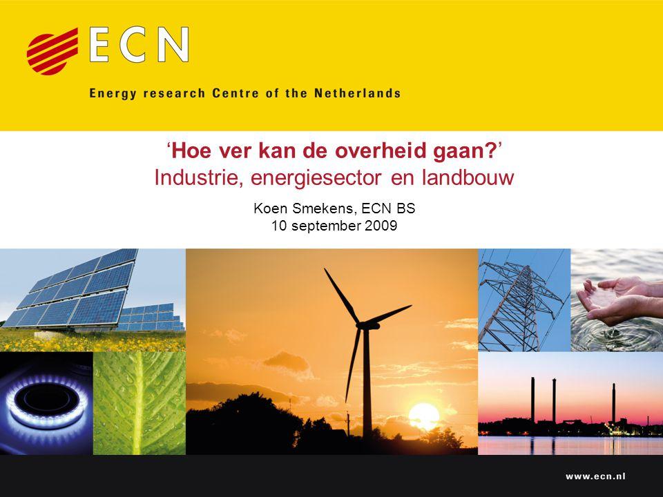 www.ecn.nl 'Hoe ver kan de overheid gaan ' Industrie, energiesector en landbouw Koen Smekens, ECN BS 10 september 2009
