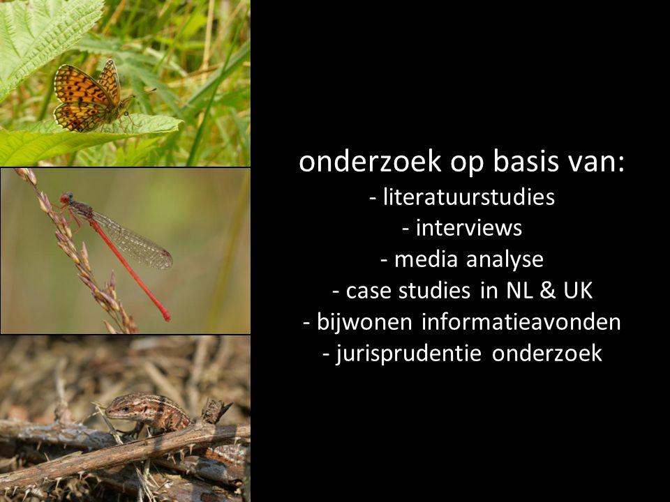 onderzoek op basis van: - literatuurstudies - interviews - media analyse - case studies in NL & UK - bijwonen informatieavonden - jurisprudentie onderzoek