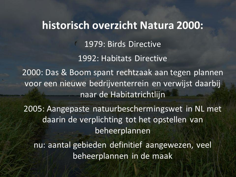 historisch overzicht Natura 2000: 1979: Birds Directive 1992: Habitats Directive 2000: Das & Boom spant rechtzaak aan tegen plannen voor een nieuwe bedrijventerrein en verwijst daarbij naar de Habitatrichtlijn 2005: Aangepaste natuurbeschermingswet in NL met daarin de verplichting tot het opstellen van beheerplannen nu: aantal gebieden definitief aangewezen, veel beheerplannen in de maak