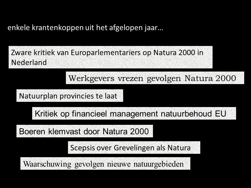 Zware kritiek van Europarlementariers op Natura 2000 in Nederland Werkgevers vrezen gevolgen Natura 2000 Natuurplan provincies te laat Kritiek op financieel management natuurbehoud EU Boeren klemvast door Natura 2000 Scepsis over Grevelingen als Natura Waarschuwing gevolgen nieuwe natuurgebieden enkele krantenkoppen uit het afgelopen jaar…