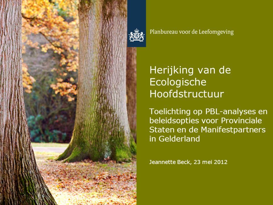 Herijking van de Ecologische Hoofdstructuur Toelichting op PBL-analyses en beleidsopties voor Provinciale Staten en de Manifestpartners in Gelderland Jeannette Beck, 23 mei 2012