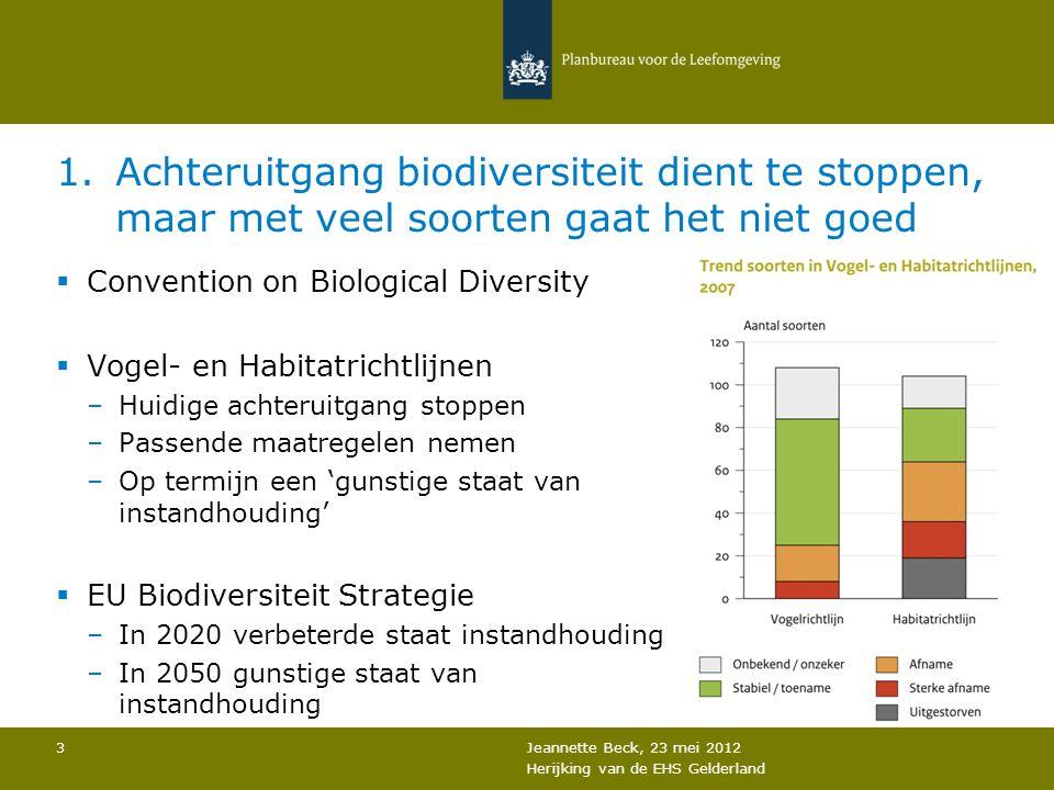 1.Achteruitgang biodiversiteit dient te stoppen, maar met veel soorten gaat het niet goed  Convention on Biological Diversity  Vogel- en Habitatrichtlijnen –Huidige achteruitgang stoppen –Passende maatregelen nemen –Op termijn een 'gunstige staat van instandhouding'  EU Biodiversiteit Strategie –In 2020 verbeterde staat instandhouding –In 2050 gunstige staat van instandhouding Jeannette Beck, 23 mei 2012 Herijking van de EHS Gelderland 3