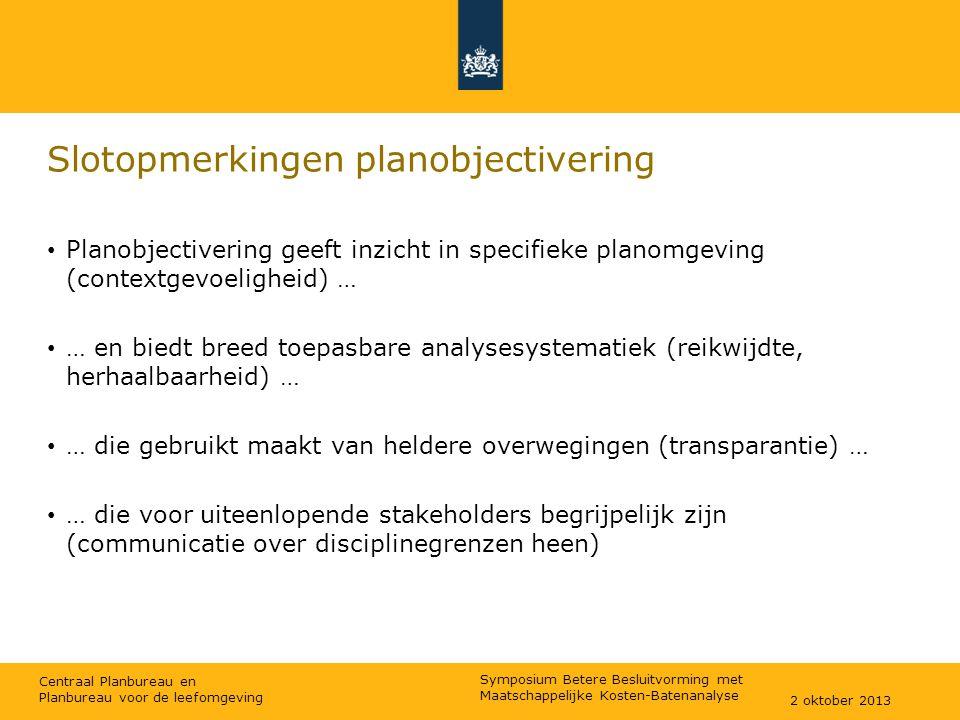 Centraal Planbureau en Planbureau voor de leefomgeving Slotopmerkingen planobjectivering Planobjectivering geeft inzicht in specifieke planomgeving (contextgevoeligheid) … … en biedt breed toepasbare analysesystematiek (reikwijdte, herhaalbaarheid) … … die gebruikt maakt van heldere overwegingen (transparantie) … … die voor uiteenlopende stakeholders begrijpelijk zijn (communicatie over disciplinegrenzen heen) 2 oktober 2013 Symposium Betere Besluitvorming met Maatschappelijke Kosten-Batenanalyse