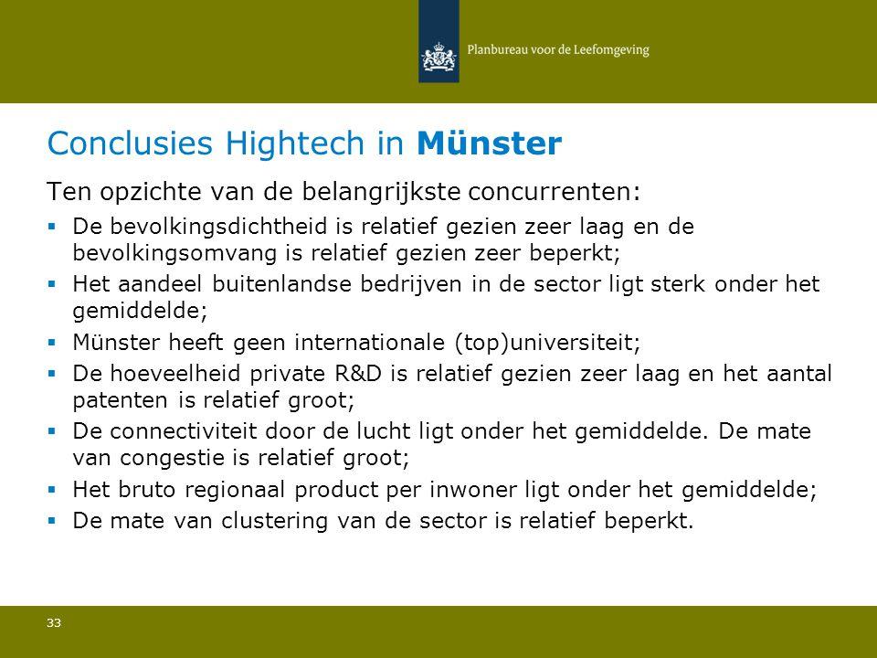 Conclusies Hightech in Münster 33 Ten opzichte van de belangrijkste concurrenten:  De bevolkingsdichtheid is relatief gezien zeer laag en de bevolkingsomvang is relatief gezien zeer beperkt; Het aandeel buitenlandse bedrijven in de sector ligt sterk onder het gemiddelde; Münster heeft geen internationale (top)universiteit; De hoeveelheid private R&D is relatief gezien zeer laag en het aantal patenten is relatief groot; De connectiviteit door de lucht ligt onder het gemiddelde.
