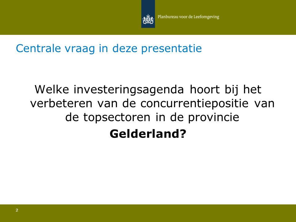 Centrale vraag in deze presentatie 2 Welke investeringsagenda hoort bij het verbeteren van de concurrentiepositie van de topsectoren in de provincie Gelderland