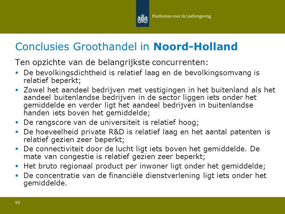 Conclusies Groothandel in Noord-Holland 53 Ten opzichte van de belangrijkste concurrenten:  De bevolkingsdichtheid is relatief laag en de bevolkingso