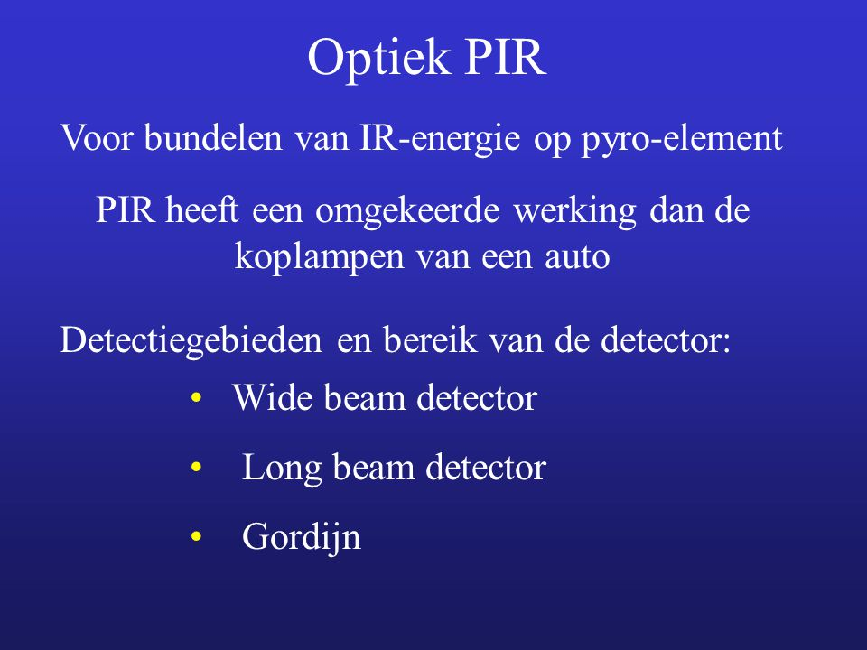 Optiek PIR Voor bundelen van IR-energie op pyro-element Detectiegebieden en bereik van de detector: Wide beam detector Long beam detector Gordijn PIR heeft een omgekeerde werking dan de koplampen van een auto