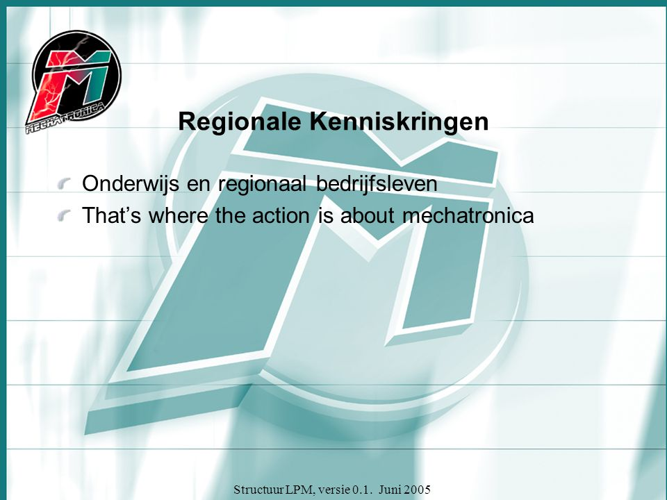 Structuur LPM, versie 0.1. Juni 2005 Regionale Kenniskringen Onderwijs en regionaal bedrijfsleven That's where the action is about mechatronica
