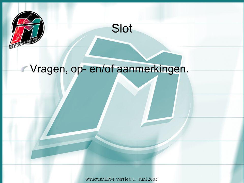 Structuur LPM, versie 0.1. Juni 2005 Slot Vragen, op- en/of aanmerkingen.