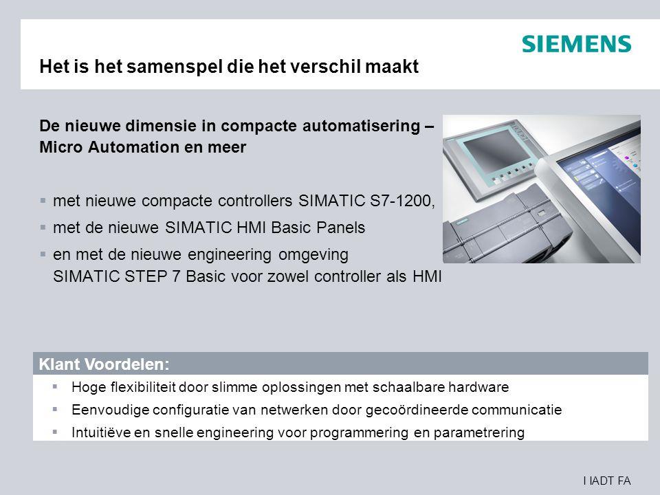 I IADT FA SIMATIC S7-1200 voor Micro Automation en meer De nieuwe modulaire compacte controller – SIMATIC S7-1200  Nieuw schaalbaar en flexibel ontwerp voor compacte, slimme oplossingen  Geïntegreerde PROFINET interface voor programmering, HMI connectiviteit en CPU-to-CPU communicatie  Krachtige geïntegreerde technologische functies voor tellen, meten, PID regelingen en motion control Klant Voordelen:  Perfecte oplossing voor individuele automatiseringsopgaven  Simpele netwerkconfiguratie tussen engineering, HMI panelen en controllers  Efficiënte oplossing voor technologische taken
