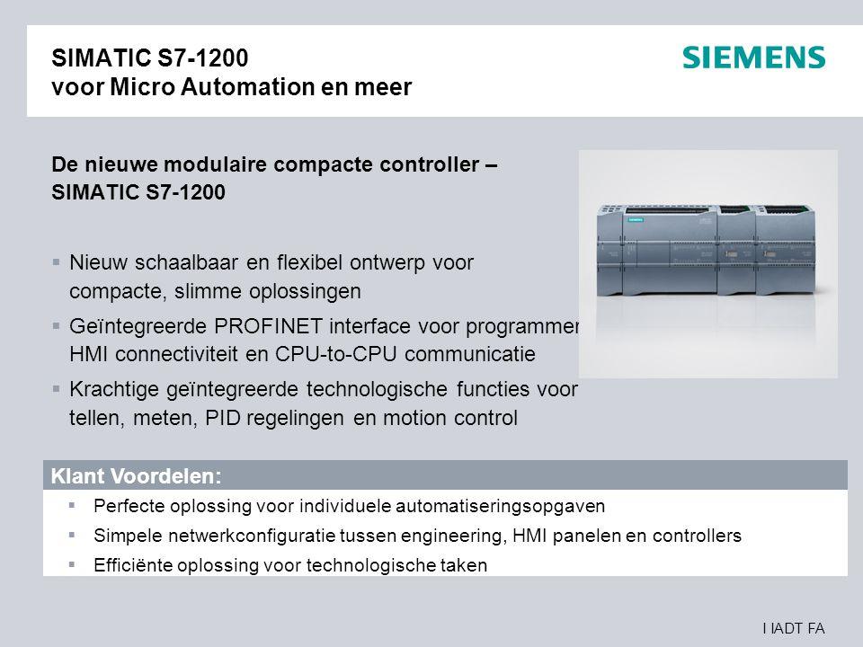 I IADT FA SIMATIC STEP 7 Basic – Eèn engineeringsomgeving voor Controller en HMI Het nieuwe geïntegreerde platvorm voor de perfecte interactie tussen controller en HMI:  STEP 7 Basic V10.5 inclusief WinCC Basic voor SIMATIC S7-1200 en HMI Basic Panels  Taak geörienteerd, intelligent, Intuitiëve editors  Gemeenschappelijk engineering framework voor hardware en netwerk configuratie, programmering, diagnose en nog veel meer Klant Voordelen:  Intuitief: Easy to learn – Easy to use  Efficient: Snellere engineering  Toekomstgericht: Software architectuur vormt een stabiel basis voor toekomstige ontwikkelingen