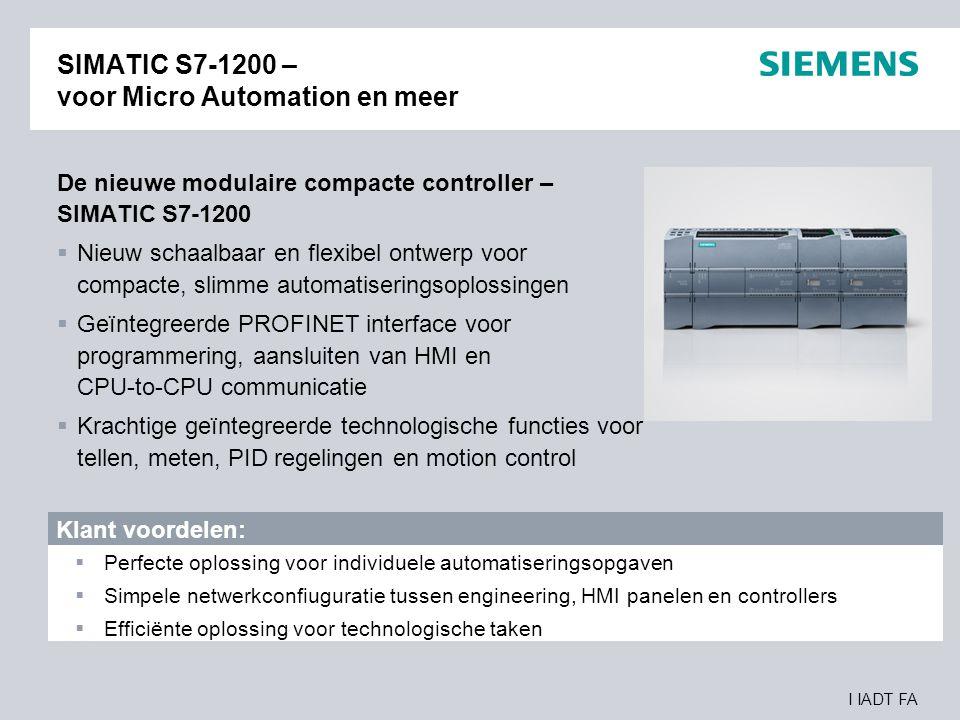 I IADT FA SIMATIC S7-1200 – voor Micro Automation en meer De nieuwe modulaire compacte controller – SIMATIC S7-1200  Nieuw schaalbaar en flexibel ont