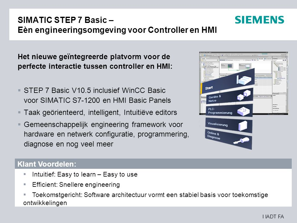 I IADT FA Modulaire Controller Positionering Complexiteit applicatie I/O Capaciteit, Programmagrootte, Instructiesnelheid, Communicatie mogelijkheden Modulaire compacte controller voor oplossingen in kleine standalone automatisering SIMATIC S7-1200 Modulaire controller voor systeem oplossingen in middel grote automatisering SIMATIC S7-300 Modulaire controller voor systeem oplossingen in high- end en proces automatisering SIMATIC S7-400 Logica module voor schakelen en besturen van oplossingen in kleine standalone automatisering LOGO!