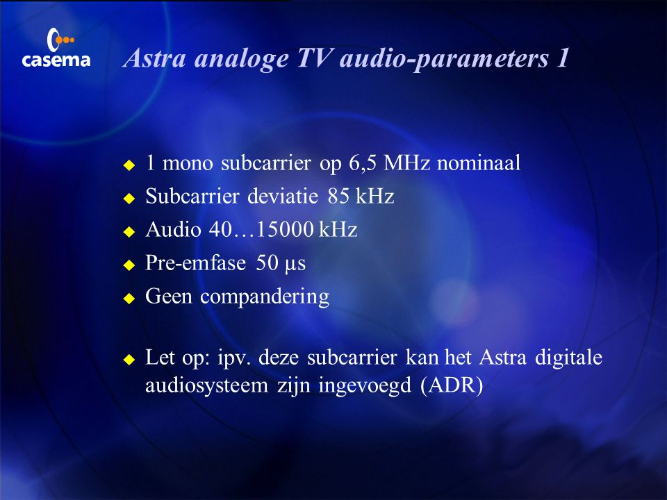 Astra analoge TV video-parameters u 16 MHz/V bij 1Vpp video u Energie-dispersie 25Hz driehoeks golfvorm gekoppeld aan de rasterfrequentie, resulterend