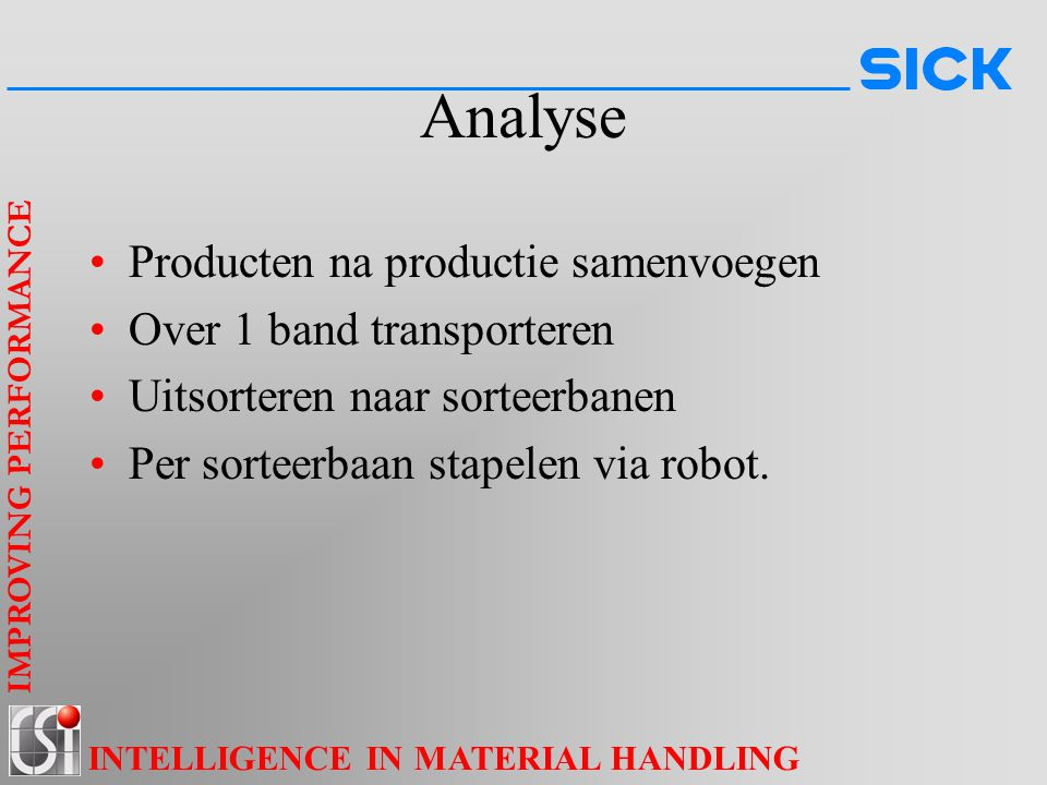 IMPROVING PERFORMANCE INTELLIGENCE IN MATERIAL HANDLING Analyse Producten na productie samenvoegen Over 1 band transporteren Uitsorteren naar sorteerbanen Per sorteerbaan stapelen via robot.