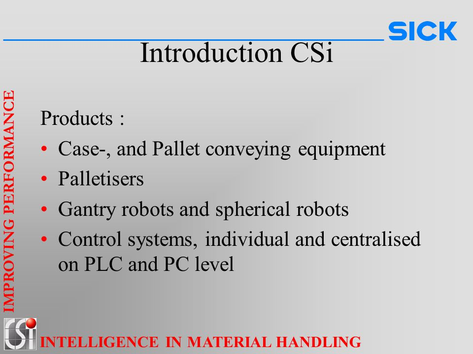 IMPROVING PERFORMANCE INTELLIGENCE IN MATERIAL HANDLING Introduction CSi Products : Case-, and Pallet conveying equipment Palletisers Gantry robots and spherical robots Control systems, individual and centralised on PLC and PC level