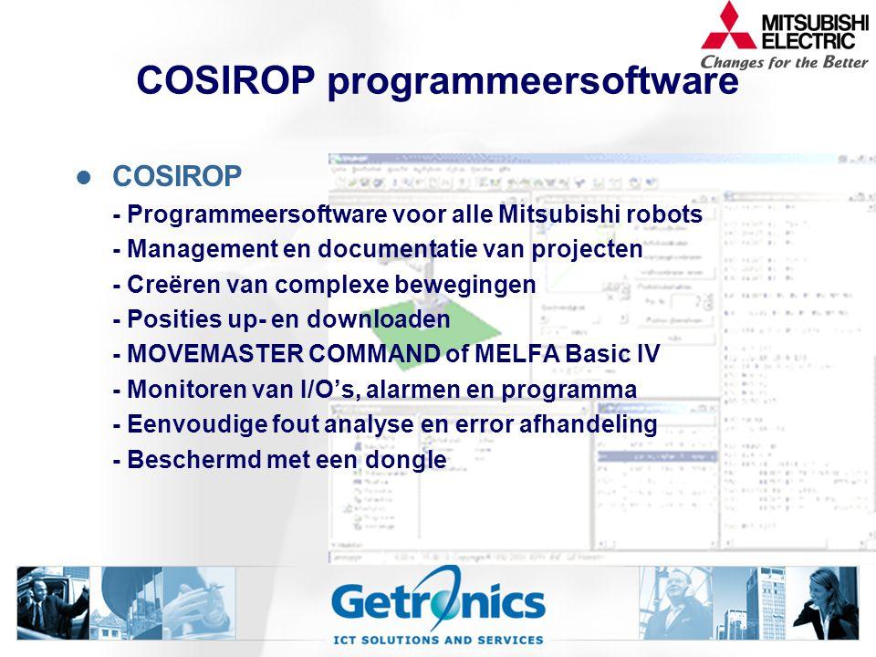 COSIROP programmeersoftware COSIROP - Programmeersoftware voor alle Mitsubishi robots - Management en documentatie van projecten - Creëren van complexe bewegingen - Posities up- en downloaden - MOVEMASTER COMMAND of MELFA Basic IV - Monitoren van I/O's, alarmen en programma - Eenvoudige fout analyse en error afhandeling - Beschermd met een dongle