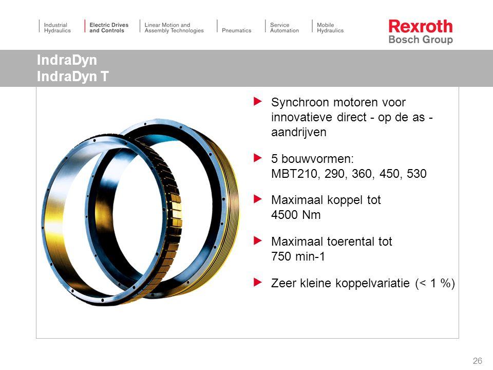 26 IndraDyn IndraDyn T  Synchroon motoren voor innovatieve direct - op de as - aandrijven  5 bouwvormen: MBT210, 290, 360, 450, 530  Maximaal koppel tot 4500 Nm  Maximaal toerental tot 750 min-1  Zeer kleine koppelvariatie (< 1 %)