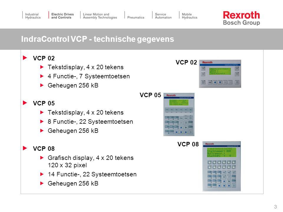 3 IndraControl VCP - technische gegevens  VCP 02  Tekstdisplay, 4 x 20 tekens  4 Functie-, 7 Systeemtoetsen  Geheugen 256 kB  VCP 05  Tekstdisplay, 4 x 20 tekens  8 Functie-, 22 Systeemtoetsen  Geheugen 256 kB  VCP 08  Grafisch display, 4 x 20 tekens 120 x 32 pixel  14 Functie-, 22 Systeemtoetsen  Geheugen 256 kB VCP 02 VCP 05 VCP 08