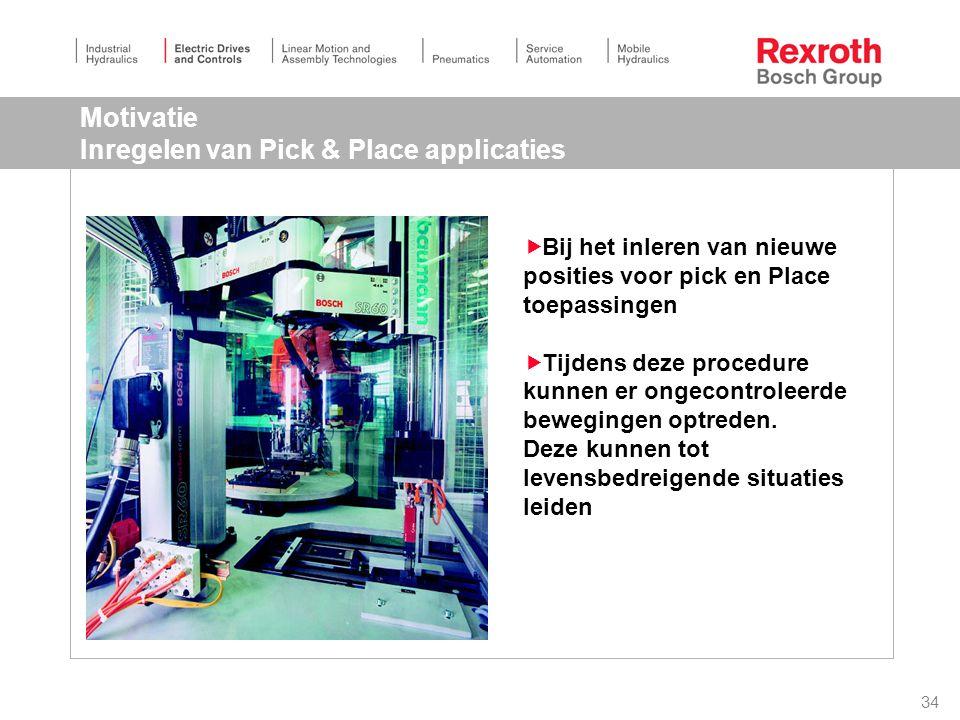 34 Motivatie Inregelen van Pick & Place applicaties  Bij het inleren van nieuwe posities voor pick en Place toepassingen  Tijdens deze procedure kunnen er ongecontroleerde bewegingen optreden.