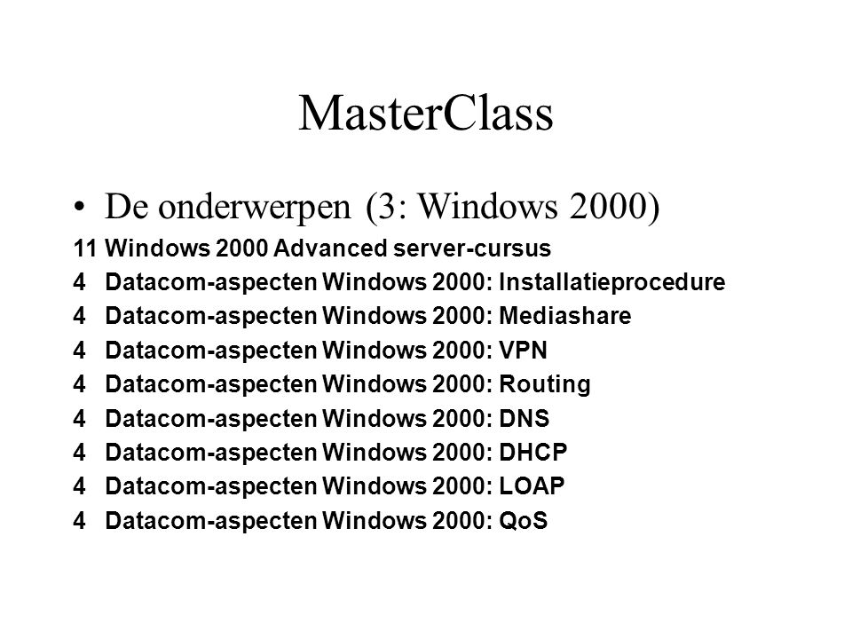 MasterClass De onderwerpen (3: Windows 2000) 11Windows 2000 Advanced server-cursus 4Datacom-aspecten Windows 2000: Installatieprocedure 4Datacom-aspecten Windows 2000: Mediashare 4Datacom-aspecten Windows 2000: VPN 4Datacom-aspecten Windows 2000: Routing 4Datacom-aspecten Windows 2000: DNS 4Datacom-aspecten Windows 2000: DHCP 4Datacom-aspecten Windows 2000: LOAP 4Datacom-aspecten Windows 2000: QoS