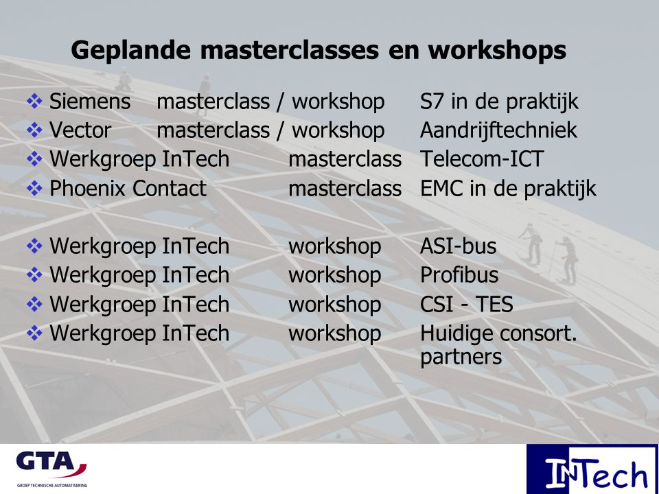 Geplande masterclasses en workshops  Siemens masterclass / workshop S7 in de praktijk  Vector masterclass / workshop Aandrijftechniek  Werkgroep InTech masterclass Telecom-ICT  Phoenix Contact masterclassEMC in de praktijk  Werkgroep InTech workshopASI-bus  Werkgroep InTech workshopProfibus  Werkgroep InTech workshopCSI - TES  Werkgroep InTech workshopHuidige consort.