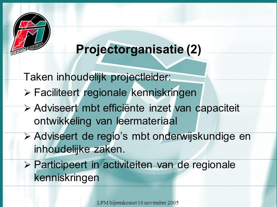 LPM bijeenkomst 10 november 2005 Projectorganisatie (2) Taken inhoudelijk projectleider:  Faciliteert regionale kenniskringen  Adviseert mbt efficiënte inzet van capaciteit ontwikkeling van leermateriaal  Adviseert de regio's mbt onderwijskundige en inhoudelijke zaken.