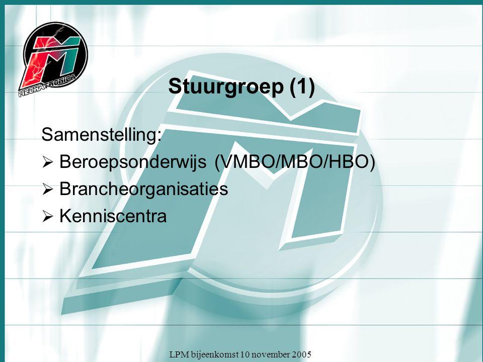 LPM bijeenkomst 10 november 2005 Stuurgroep (1) Samenstelling:  Beroepsonderwijs (VMBO/MBO/HBO)  Brancheorganisaties  Kenniscentra