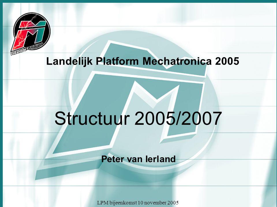 LPM bijeenkomst 10 november 2005 Landelijk Platform Mechatronica 2005 Structuur 2005/2007 Peter van Ierland