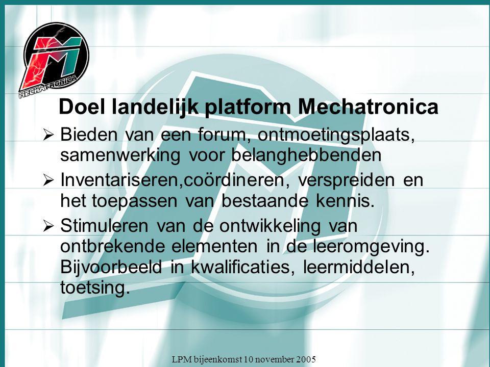 LPM bijeenkomst 10 november 2005 Doel landelijk platform Mechatronica  Bieden van een forum, ontmoetingsplaats, samenwerking voor belanghebbenden  Inventariseren,coördineren, verspreiden en het toepassen van bestaande kennis.