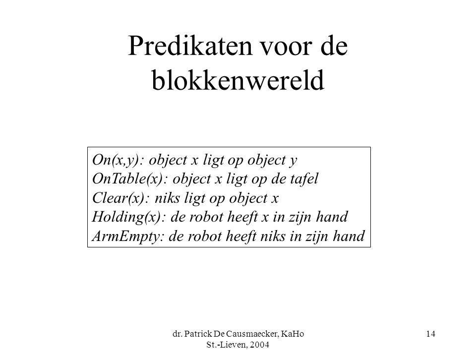 dr. Patrick De Causmaecker, KaHo St.-Lieven, 2004 14 Predikaten voor de blokkenwereld On(x,y): object x ligt op object y OnTable(x): object x ligt op
