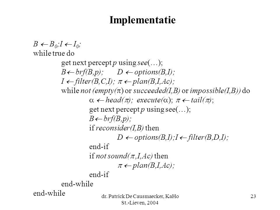 dr. Patrick De Causmaecker, KaHo St.-Lieven, 2004 23 B  B 0 ;I  I 0 ; while true do get next percept p using see(…); B  brf(B,p);D  options(B,I);