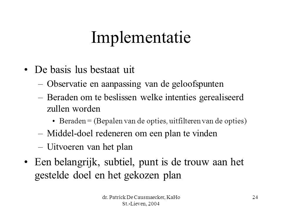 dr. Patrick De Causmaecker, KaHo St.-Lieven, 2004 24 Implementatie De basis lus bestaat uit –Observatie en aanpassing van de geloofspunten –Beraden om