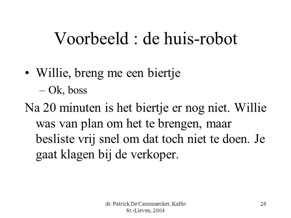 dr. Patrick De Causmaecker, KaHo St.-Lieven, 2004 26 Voorbeeld : de huis-robot Willie, breng me een biertje –Ok, boss Na 20 minuten is het biertje er