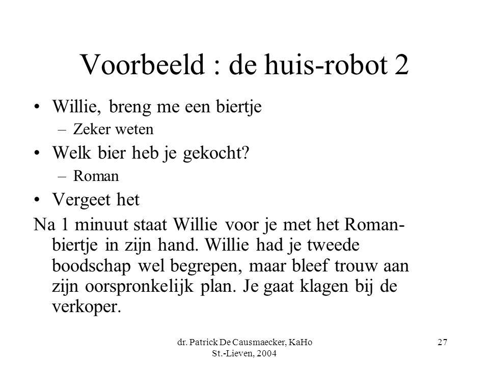 dr. Patrick De Causmaecker, KaHo St.-Lieven, 2004 27 Voorbeeld : de huis-robot 2 Willie, breng me een biertje –Zeker weten Welk bier heb je gekocht? –