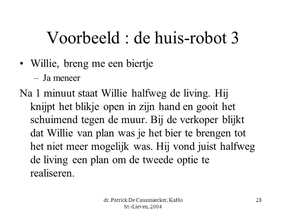dr. Patrick De Causmaecker, KaHo St.-Lieven, 2004 28 Voorbeeld : de huis-robot 3 Willie, breng me een biertje –Ja meneer Na 1 minuut staat Willie half