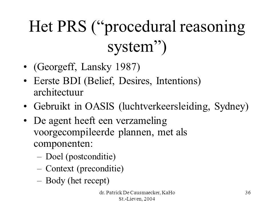 "dr. Patrick De Causmaecker, KaHo St.-Lieven, 2004 36 Het PRS (""procedural reasoning system"") (Georgeff, Lansky 1987) Eerste BDI (Belief, Desires, Inte"